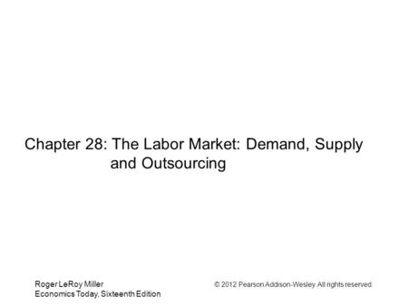 Roger LeRoy Miller © 2012 Pearson Addison-Wesley. All rights reserved. Economics Today, Sixteenth Edition Chapter 28: The Labor Market: Demand, Supply.