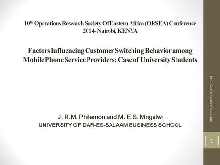 10 th Operations Research Society Of Eastern Africa (ORSEA) Conference 2014- Nairobi, KENYA Factors Influencing Customer Switching Behavior among Mobile.