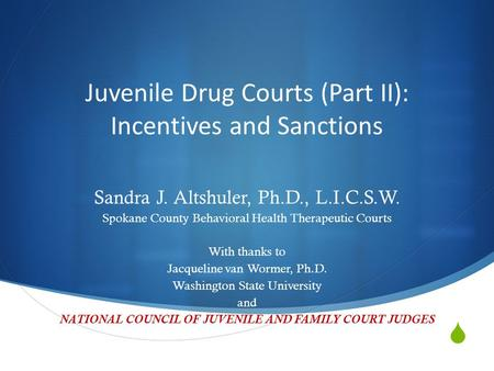  Juvenile Drug Courts (Part II): Incentives and Sanctions Sandra J. Altshuler, Ph.D., L.I.C.S.W. Spokane County Behavioral Health Therapeutic Courts With.