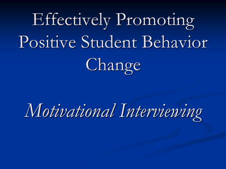 Effectively Promoting Positive Student Behavior Change Motivational Interviewing.
