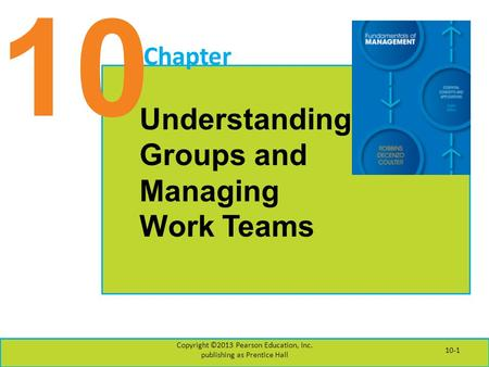 10 Chapter Understanding Groups and Managing Work Teams Copyright ©2013 Pearson Education, Inc. publishing as Prentice Hall 10-1.