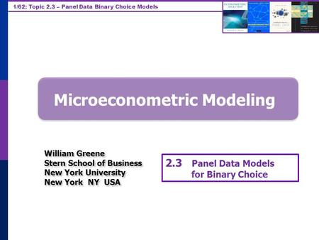 1/62: Topic 2.3 – Panel Data Binary Choice Models Microeconometric Modeling William Greene Stern School of Business New York University New York NY USA.