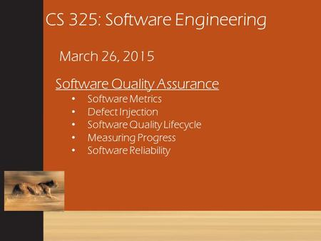 CS 325: Software Engineering March 26, 2015 Software Quality Assurance Software Metrics Defect Injection Software Quality Lifecycle Measuring Progress.