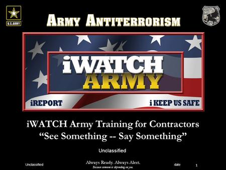 "IWATCH Army Training for Contractors ""See Something -- Say Something"" 1 Unclassified Always Ready. Always Alert. Because someone is depending on you. Unclassified."