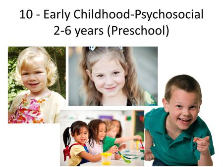 10 - Early Childhood-Psychosocial 2-6 years (Preschool)