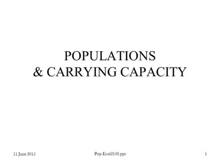 11 June 2015 Pop-Ecol2108.ppt1 POPULATIONS & CARRYING CAPACITY.