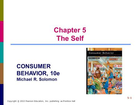 Chapter 5 The Self 5-1 Copyright © 2013 Pearson Education, Inc. publishing as Prentice Hall CONSUMER BEHAVIOR, 10e Michael R. Solomon.