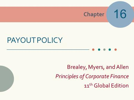 Chapter Brealey, Myers, and Allen Principles of Corporate Finance 11 th Global Edition PAYOUT POLICY 16.