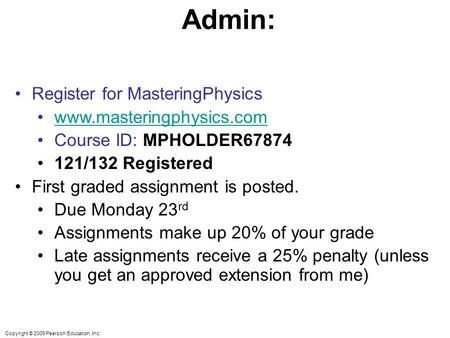Copyright © 2009 Pearson Education, Inc. Admin: Register for MasteringPhysics www.masteringphysics.com Course ID: MPHOLDER67874 121/132 Registered First.