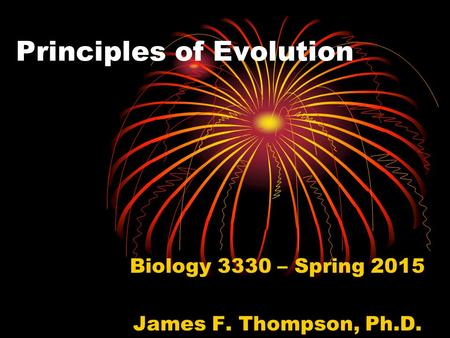 Principles of Evolution Biology 3330 – Spring 2015 James F. Thompson, Ph.D.