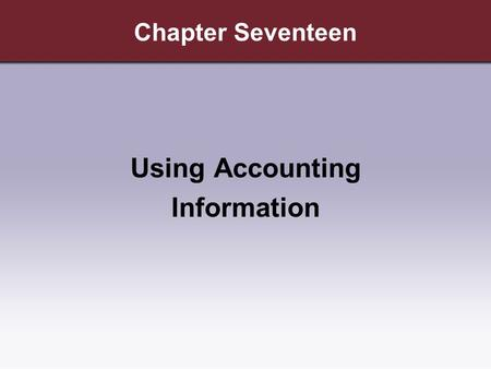 Chapter Seventeen Using Accounting Information. Copyright © Cengage Learning. All rights reserved. Learning Objectives 1.Explain why accounting information.