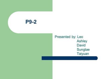 P9-2 Presented by: Leo Ashley David Sungtae Taiyuan.