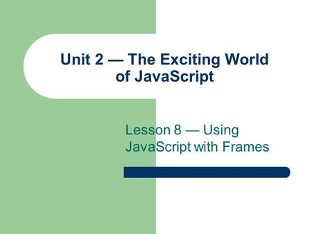 Unit 2 — The Exciting World of JavaScript Lesson 8 — Using JavaScript with Frames.