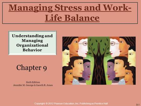 Managing Stress and Work- Life Balance Chapter 9 Sixth Edition Jennifer M. George & Gareth R. Jones Copyright © 2012 Pearson Education, Inc. Publishing.