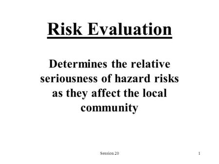 Session 201 Risk Evaluation Determines the relative seriousness of hazard risks as they affect the local community.