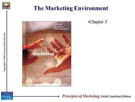 Copyright © 2005 Pearson Education Inc. The Marketing Environment Chapter 5 Principles of Marketing, Sixth Canadian Edition.