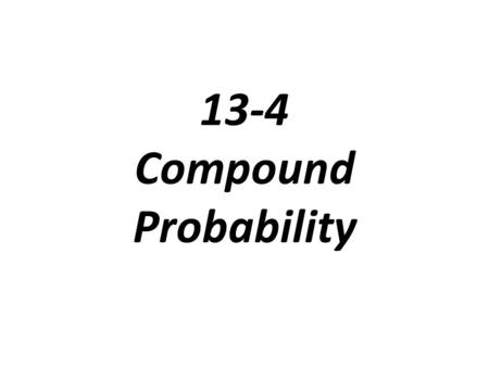 13-4 Compound Probability. Compound Event: an event that is made up of two or more events Independent Even: if the occurrence of an event DOES NOT affect.