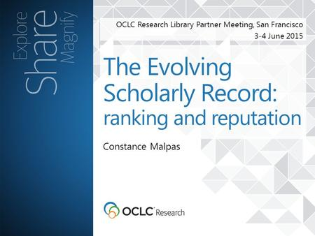 OCLC Research Library Partner Meeting, San Francisco 3-4 June 2015 Constance Malpas The Evolving Scholarly Record: ranking and reputation.