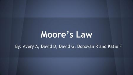 Moore's Law By: Avery A, David D, David G, Donovan R and Katie F.