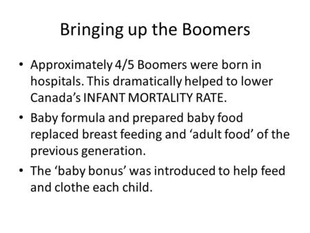 Bringing up the Boomers Approximately 4/5 Boomers were born in hospitals. This dramatically helped to lower Canada's INFANT MORTALITY RATE. Baby formula.