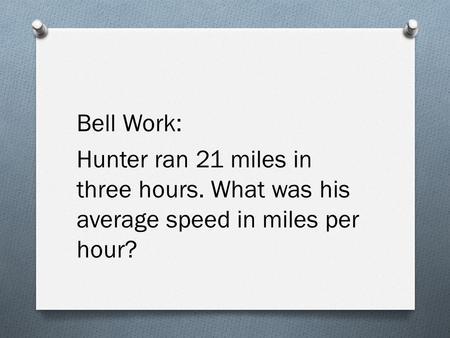 Bell Work: Hunter ran 21 miles in three hours. What was his average speed in miles per hour?