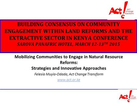 BUILDING CONSENSUS ON COMMUNITY ENGAGEMENT WITHIN LAND REFORMS AND THE EXTRACTIVE SECTOR IN KENYA CONFERENCE SAROVA PANAFRIC HOTEL, MARCH 12-13 TH 2015.