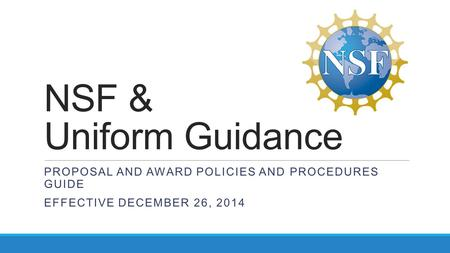 NSF & Uniform Guidance PROPOSAL AND AWARD POLICIES AND PROCEDURES GUIDE EFFECTIVE DECEMBER 26, 2014.