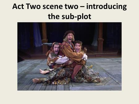Act Two scene two – introducing the sub-plot