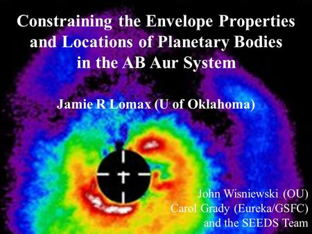 Constraining the Envelope Properties and Locations of Planetary Bodies in the AB Aur System Jamie R Lomax (U of Oklahoma) John Wisniewski (OU) Carol Grady.