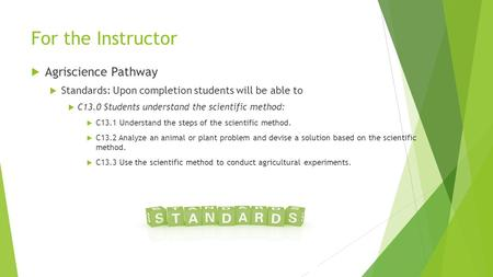 For the Instructor  Agriscience Pathway  Standards: Upon completion students will be able to  C13.0 Students understand the scientific method:  C13.1.