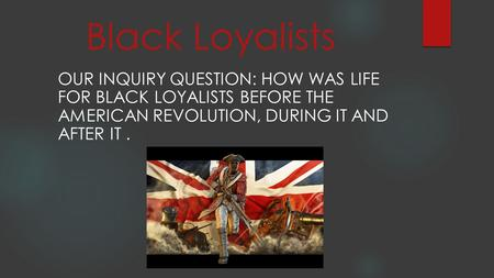 Black Loyalists Our Inquiry Question: How was life for black loyalists before the American revolution, during it and after it .