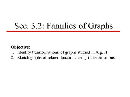 Sec. 3.2: Families of Graphs Objective: 1.Identify transformations of graphs studied in Alg. II 2.Sketch graphs of related functions using transformations.