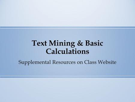 Text Mining & Basic Calculations Supplemental Resources on Class Website.