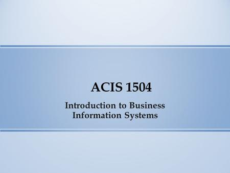 ACIS 1504 Introduction to Business Information Systems.