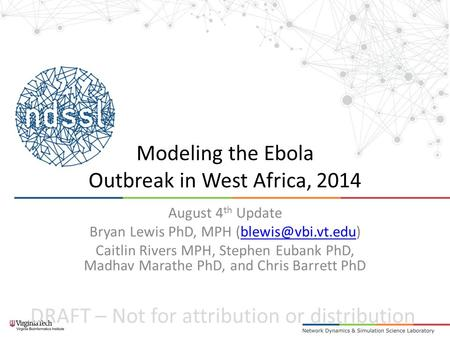 DRAFT – Not for attribution or distribution Modeling the Ebola Outbreak in West Africa, 2014 August 4 th Update Bryan Lewis PhD, MPH