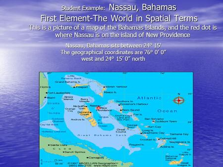 Student Example: Nassau, Bahamas First Element-The World in Spatial Terms This is a picture of a map of the Bahamas Islands, and the red dot is where.