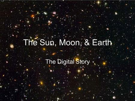 The Sun, Moon, & Earth The Digital Story. Table of Contents The Sun The Moon The Earth Resources.