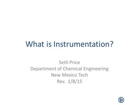 What is Instrumentation? Seth Price Department of Chemical Engineering New Mexico Tech Rev. 1/8/15.
