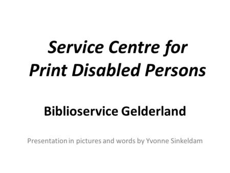Service Centre for Print Disabled Persons Biblioservice Gelderland Presentation in pictures and words by Yvonne Sinkeldam.