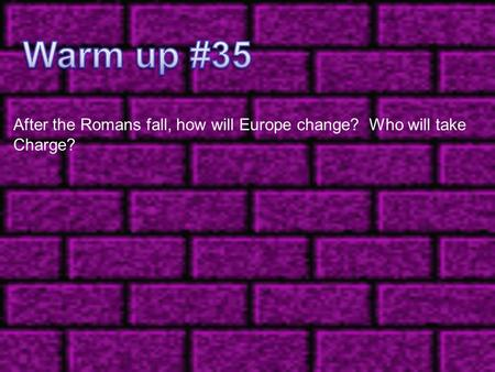 Warm up #35 After the Romans fall, how will Europe change? Who will take Charge?