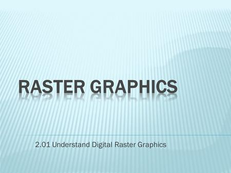 2.01 Understand Digital Raster Graphics.  Also called bitmap graphics  Consist of grids of tiny dots called pixels  Have a fixed resolution and cannot.