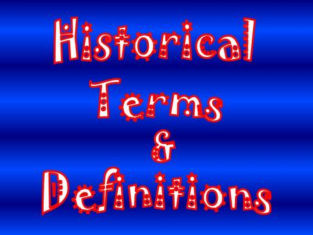 Historical Terms and Definitions Students will gain an understanding of the meaning of important historical terms. Students will learn the definitions.