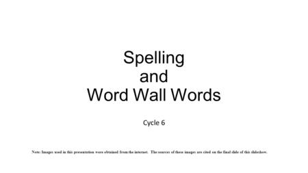 Spelling and Word Wall Words Cycle 6 Note: Images used in this presentation were obtained from the internet. The sources of these images are cited on the.