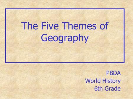 The Five Themes of Geography PBDA World History 6th Grade.