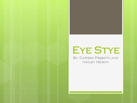 Eye Stye By: Carissa Preboth and Hayley Meisch. Description  An external stye starts out as a small round spot next to an eyelash. Then, it turns into.
