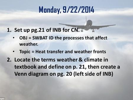 Monday, 9/22/2014 1.Set up pg.21 of INB for CN. OBJ = SWBAT ID the processes that affect weather. Topic = Heat transfer and weather fronts 2.Locate the.