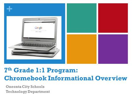 + 7 th Grade 1:1 Program: Chromebook Informational Overview Oneonta City Schools Technology Department.
