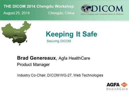 THE DICOM 2014 Chengdu Workshop August 25, 2014 Chengdu, China Keeping It Safe Brad Genereaux, Agfa HealthCare Product Manager Industry Co-Chair, DICOM.