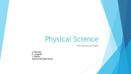 Physical Science The History of <strong>Earth</strong> A. Hawkins K. Langhoff