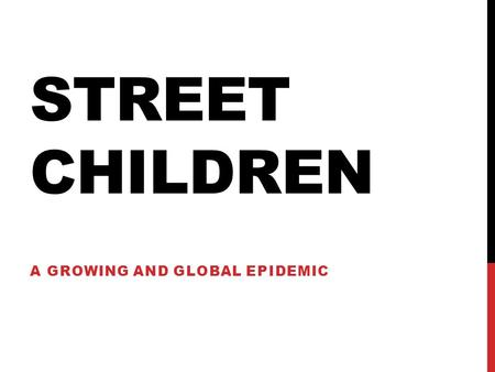STREET CHILDREN A GROWING AND GLOBAL EPIDEMIC. ACCORDING TO UNITED NATIONS INTERNATIONAL CHILDREN'S EMERGENCY FUND (UNICEF) THE MOST COMMON DEFINITION.